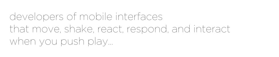 developers of mobile interfaces that move, shake, react, respond, and interact, when you push play...